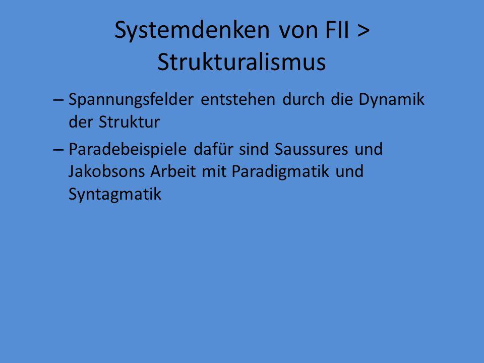 Systemdenken von FII > Strukturalismus – Spannungsfelder entstehen durch die Dynamik der Struktur – Paradebeispiele dafür sind Saussures und Jakobsons Arbeit mit Paradigmatik und Syntagmatik