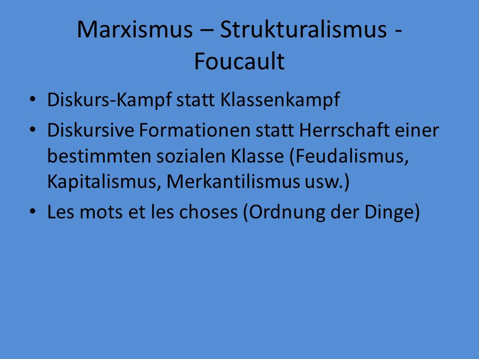 Marxismus – Strukturalismus - Foucault Diskurs-Kampf statt Klassenkampf Diskursive Formationen statt Herrschaft einer bestimmten sozialen Klasse (Feudalismus, Kapitalismus, Merkantilismus usw.) Les mots et les choses (Ordnung der Dinge)