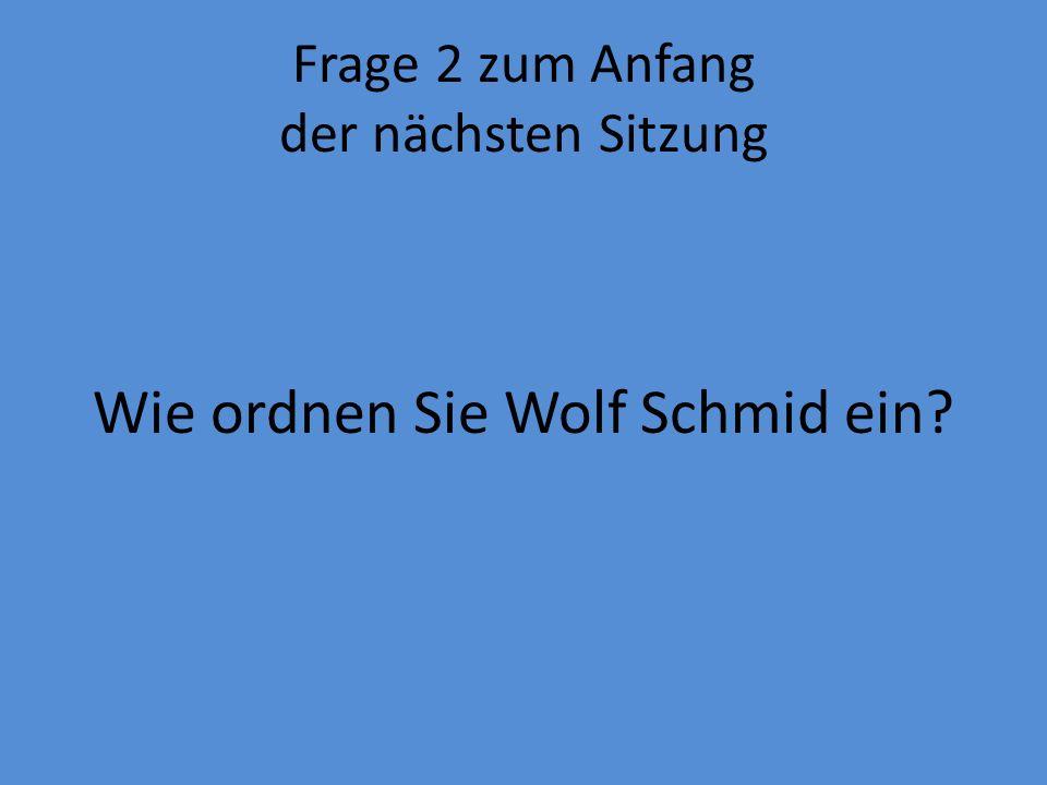Frage 2 zum Anfang der nächsten Sitzung Wie ordnen Sie Wolf Schmid ein?