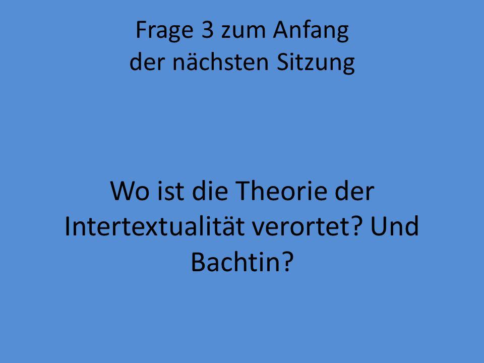 Frage 3 zum Anfang der nächsten Sitzung Wo ist die Theorie der Intertextualität verortet.
