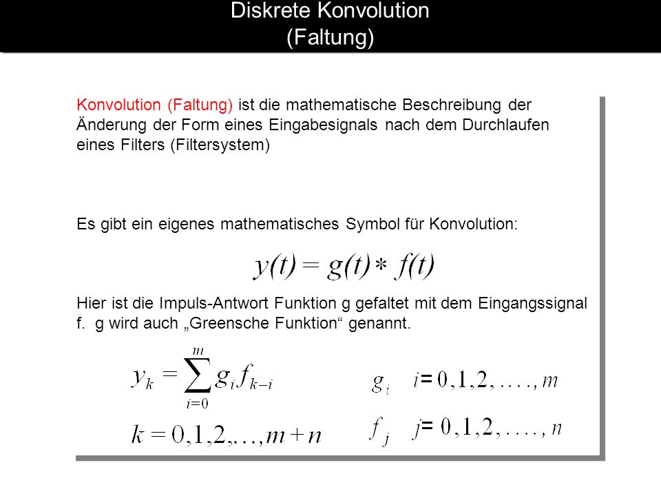 Diskrete Konvolution (Faltung) Konvolution (Faltung) ist die mathematische Beschreibung der Änderung der Form eines Eingabesignals nach dem Durchlaufen eines Filters (Filtersystem) Es gibt ein eigenes mathematisches Symbol für Konvolution: Hier ist die Impuls-Antwort Funktion g gefaltet mit dem Eingangssignal f.