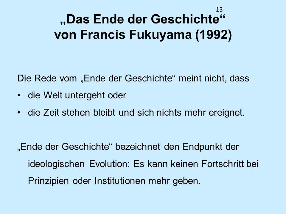 13 Das Ende der Geschichte von Francis Fukuyama (1992) Die Rede vom Ende der Geschichte meint nicht, dass die Welt untergeht oder die Zeit stehen blei