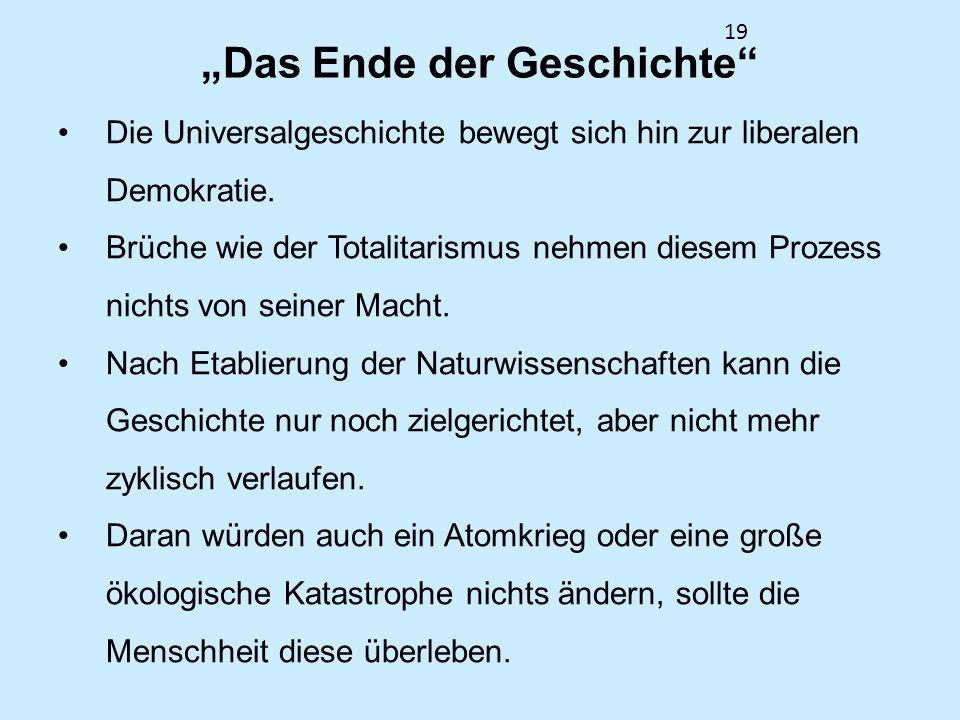 19 Das Ende der Geschichte Die Universalgeschichte bewegt sich hin zur liberalen Demokratie. Brüche wie der Totalitarismus nehmen diesem Prozess nicht