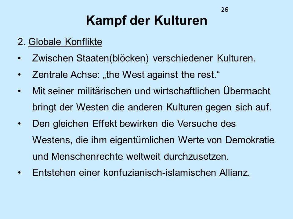 26 Kampf der Kulturen 2. Globale Konflikte Zwischen Staaten(blöcken) verschiedener Kulturen. Zentrale Achse: the West against the rest. Mit seiner mil