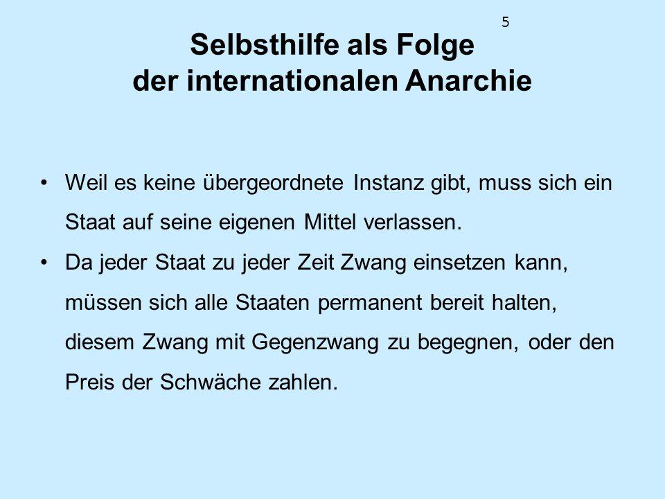 5 Selbsthilfe als Folge der internationalen Anarchie Weil es keine übergeordnete Instanz gibt, muss sich ein Staat auf seine eigenen Mittel verlassen.
