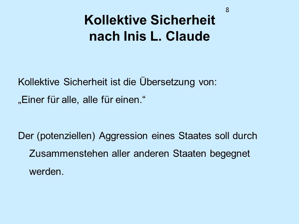 8 Kollektive Sicherheit nach Inis L. Claude Kollektive Sicherheit ist die Übersetzung von: Einer für alle, alle für einen. Der (potenziellen) Aggressi