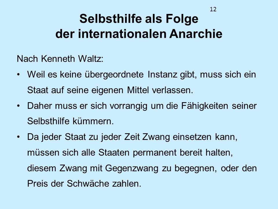 12 Selbsthilfe als Folge der internationalen Anarchie Nach Kenneth Waltz: Weil es keine übergeordnete Instanz gibt, muss sich ein Staat auf seine eige