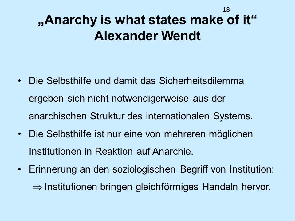 18 Anarchy is what states make of it Alexander Wendt Die Selbsthilfe und damit das Sicherheitsdilemma ergeben sich nicht notwendigerweise aus der anar