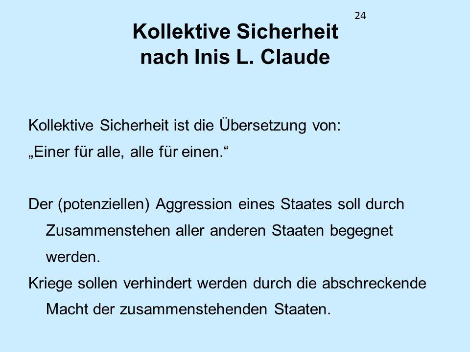 24 Kollektive Sicherheit nach Inis L. Claude Kollektive Sicherheit ist die Übersetzung von: Einer für alle, alle für einen. Der (potenziellen) Aggress