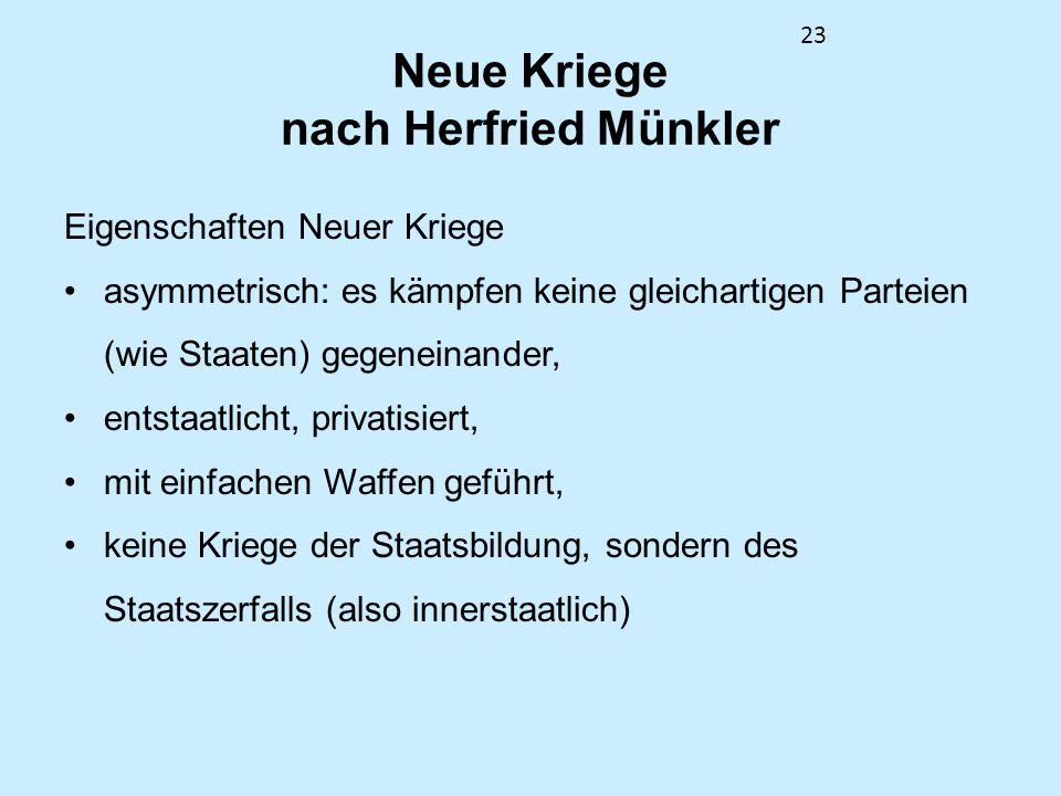 23 Neue Kriege nach Herfried Münkler Eigenschaften Neuer Kriege asymmetrisch: es kämpfen keine gleichartigen Parteien (wie Staaten) gegeneinander, ent