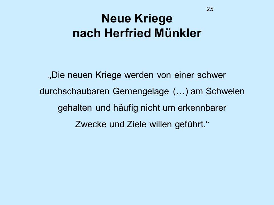 25 Neue Kriege nach Herfried Münkler Die neuen Kriege werden von einer schwer durchschaubaren Gemengelage (…) am Schwelen gehalten und häufig nicht um