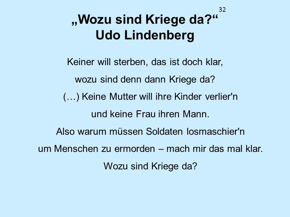 32 Wozu sind Kriege da? Udo Lindenberg Keiner will sterben, das ist doch klar, wozu sind denn dann Kriege da? (…) Keine Mutter will ihre Kinder verlie