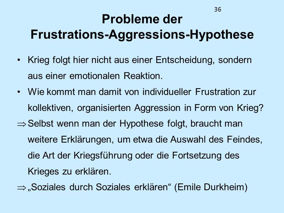 36 Probleme der Frustrations-Aggressions-Hypothese Krieg folgt hier nicht aus einer Entscheidung, sondern aus einer emotionalen Reaktion. Wie kommt ma