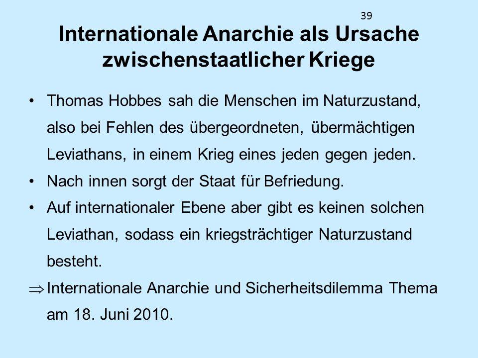 39 Internationale Anarchie als Ursache zwischenstaatlicher Kriege Thomas Hobbes sah die Menschen im Naturzustand, also bei Fehlen des übergeordneten,