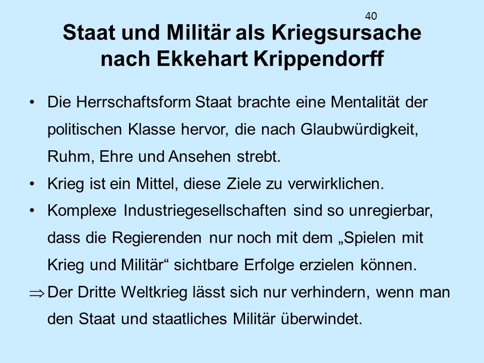 40 Staat und Militär als Kriegsursache nach Ekkehart Krippendorff Die Herrschaftsform Staat brachte eine Mentalität der politischen Klasse hervor, die