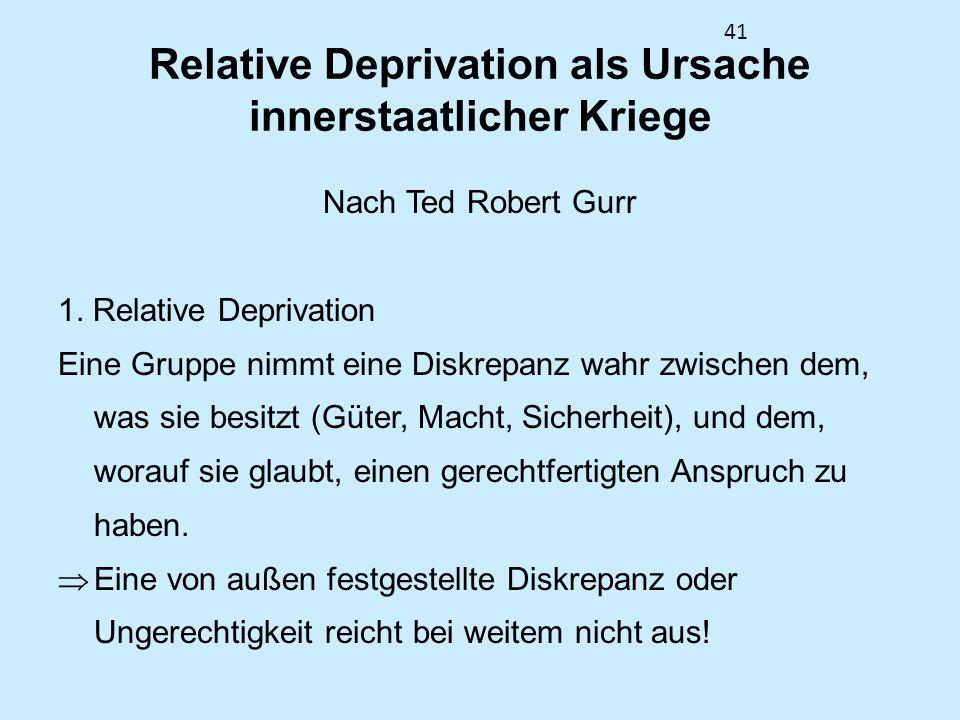 41 Relative Deprivation als Ursache innerstaatlicher Kriege Nach Ted Robert Gurr 1. Relative Deprivation Eine Gruppe nimmt eine Diskrepanz wahr zwisch