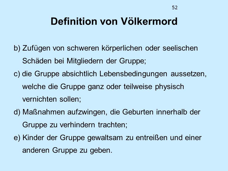 52 Definition von Völkermord b) Zufügen von schweren körperlichen oder seelischen Schäden bei Mitgliedern der Gruppe; c) die Gruppe absichtlich Lebens