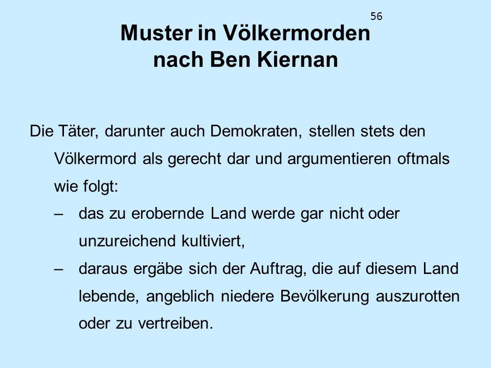 56 Muster in Völkermorden nach Ben Kiernan Die Täter, darunter auch Demokraten, stellen stets den Völkermord als gerecht dar und argumentieren oftmals