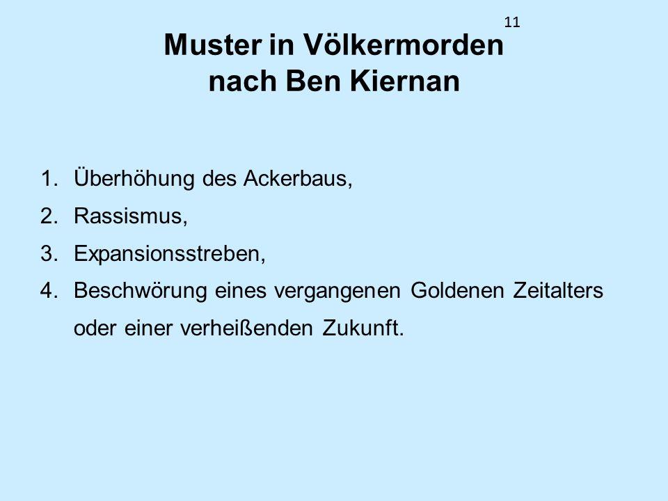 11 Muster in Völkermorden nach Ben Kiernan 1.Überhöhung des Ackerbaus, 2.Rassismus, 3.Expansionsstreben, 4.Beschwörung eines vergangenen Goldenen Zeit