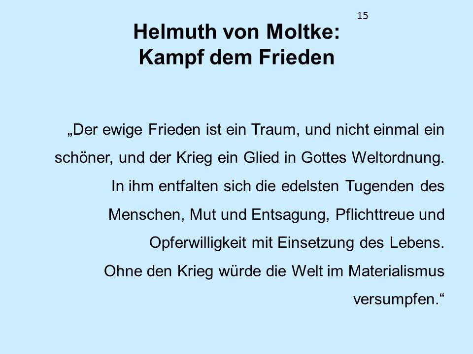 15 Helmuth von Moltke: Kampf dem Frieden Der ewige Frieden ist ein Traum, und nicht einmal ein schöner, und der Krieg ein Glied in Gottes Weltordnung.