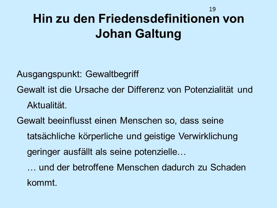 19 Hin zu den Friedensdefinitionen von Johan Galtung Ausgangspunkt: Gewaltbegriff Gewalt ist die Ursache der Differenz von Potenzialität und Aktualitä