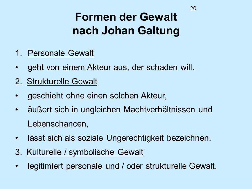 20 Formen der Gewalt nach Johan Galtung 1.Personale Gewalt geht von einem Akteur aus, der schaden will. 2. Strukturelle Gewalt geschieht ohne einen so