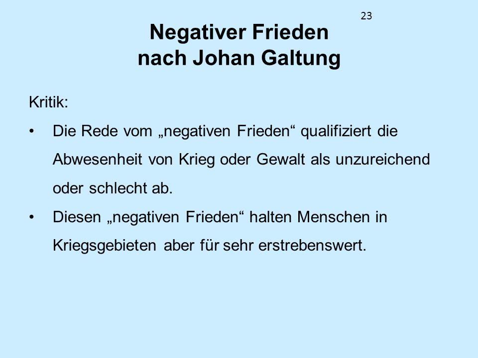 23 Negativer Frieden nach Johan Galtung Kritik: Die Rede vom negativen Frieden qualifiziert die Abwesenheit von Krieg oder Gewalt als unzureichend ode
