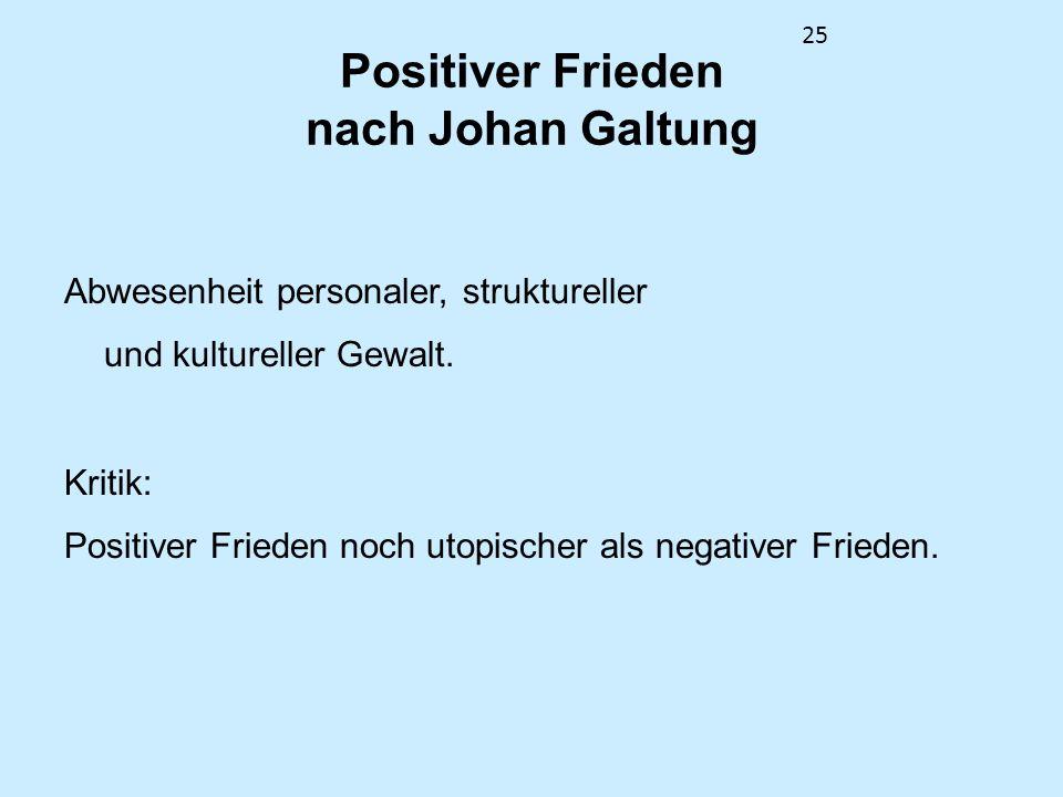 25 Positiver Frieden nach Johan Galtung Abwesenheit personaler, struktureller und kultureller Gewalt. Kritik: Positiver Frieden noch utopischer als ne