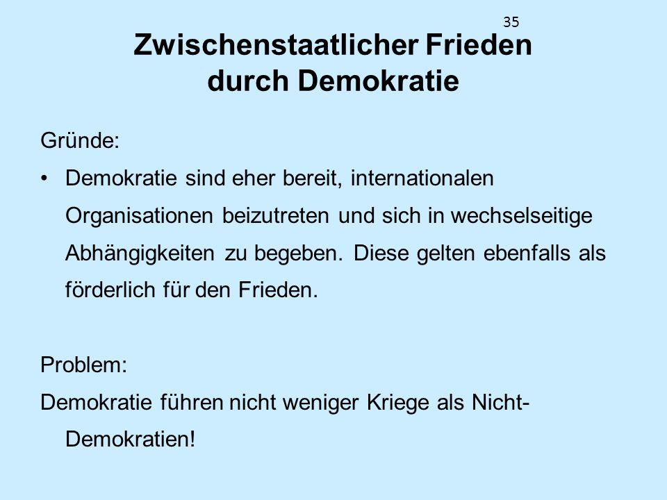 35 Zwischenstaatlicher Frieden durch Demokratie Gründe: Demokratie sind eher bereit, internationalen Organisationen beizutreten und sich in wechselsei