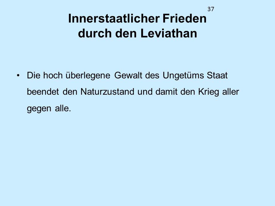 37 Innerstaatlicher Frieden durch den Leviathan Die hoch überlegene Gewalt des Ungetüms Staat beendet den Naturzustand und damit den Krieg aller gegen