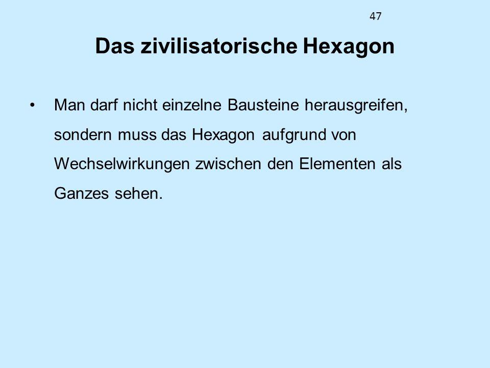 47 Das zivilisatorische Hexagon Man darf nicht einzelne Bausteine herausgreifen, sondern muss das Hexagon aufgrund von Wechselwirkungen zwischen den E