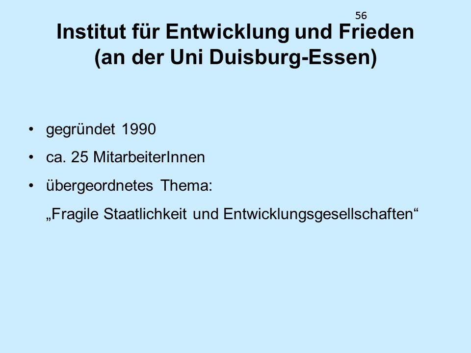 56 Institut für Entwicklung und Frieden (an der Uni Duisburg-Essen) gegründet 1990 ca. 25 MitarbeiterInnen übergeordnetes Thema: Fragile Staatlichkeit