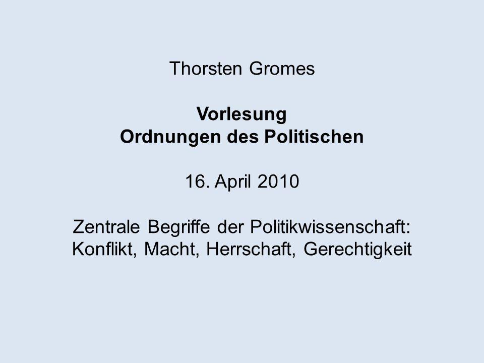 Thorsten Gromes Vorlesung Ordnungen des Politischen 16. April 2010 Zentrale Begriffe der Politikwissenschaft: Konflikt, Macht, Herrschaft, Gerechtigke