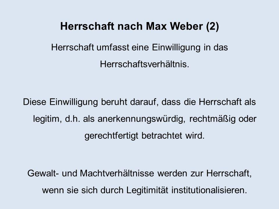 Herrschaft nach Max Weber (2) Herrschaft umfasst eine Einwilligung in das Herrschaftsverhältnis. Diese Einwilligung beruht darauf, dass die Herrschaft
