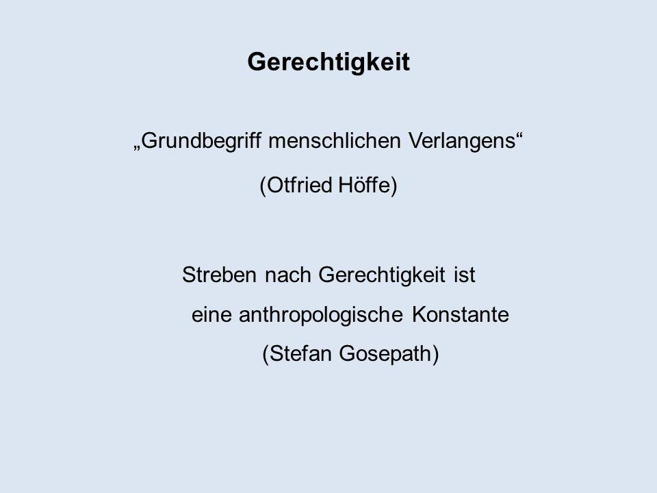 Gerechtigkeit Grundbegriff menschlichen Verlangens (Otfried Höffe) Streben nach Gerechtigkeit ist eine anthropologische Konstante (Stefan Gosepath)