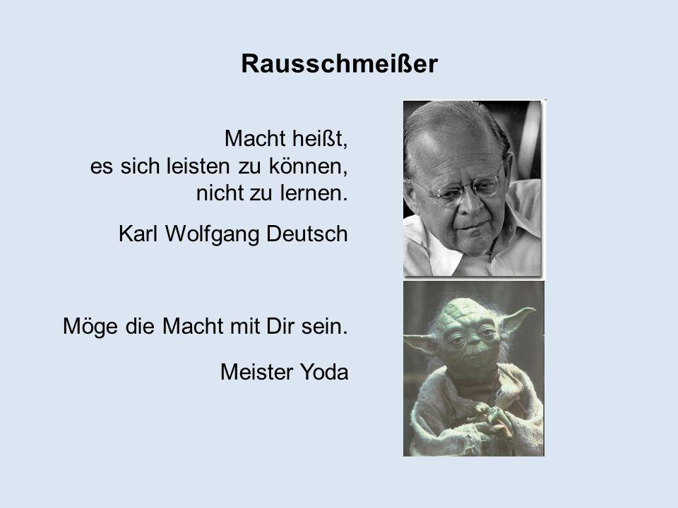Rausschmeißer Macht heißt, es sich leisten zu können, nicht zu lernen. Karl Wolfgang Deutsch Möge die Macht mit Dir sein. Meister Yoda