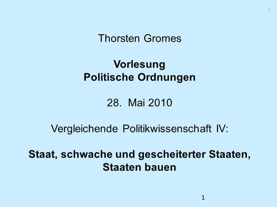 1 11 Thorsten Gromes Vorlesung Politische Ordnungen 28. Mai 2010 Vergleichende Politikwissenschaft IV: Staat, schwache und gescheiterter Staaten, Staa