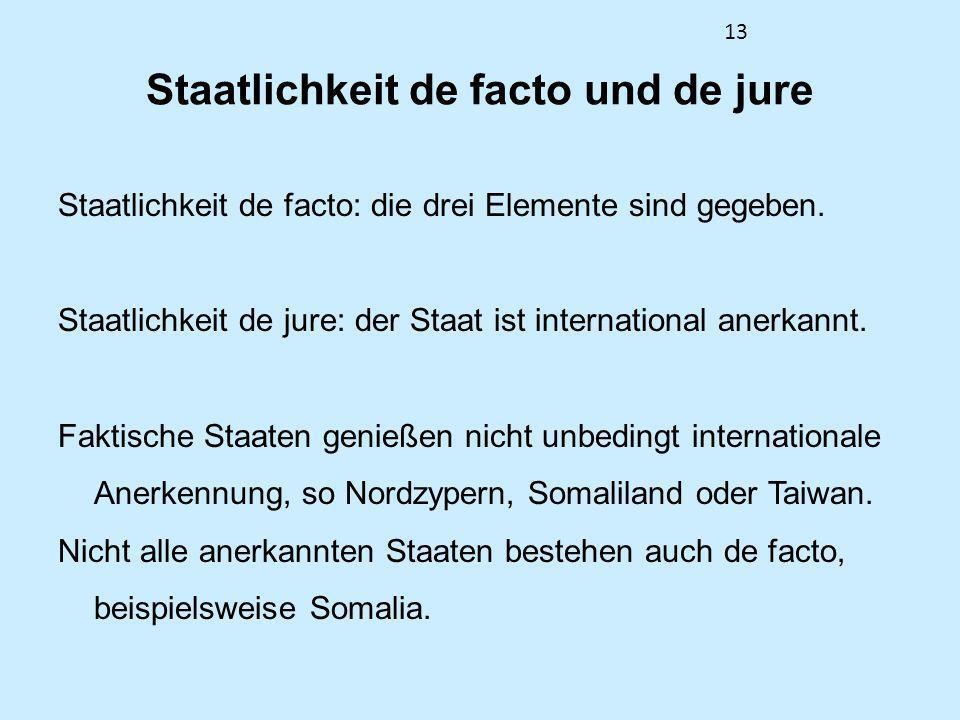 13 Staatlichkeit de facto und de jure Staatlichkeit de facto: die drei Elemente sind gegeben. Staatlichkeit de jure: der Staat ist international anerk