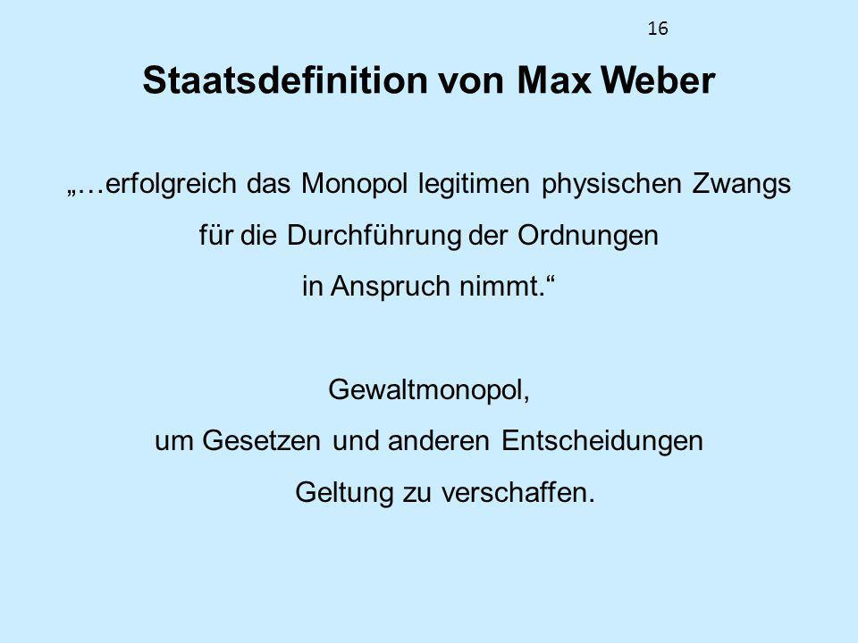 16 Staatsdefinition von Max Weber …erfolgreich das Monopol legitimen physischen Zwangs für die Durchführung der Ordnungen in Anspruch nimmt. Gewaltmon
