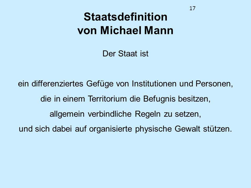 17 Staatsdefinition von Michael Mann Der Staat ist ein differenziertes Gefüge von Institutionen und Personen, die in einem Territorium die Befugnis be