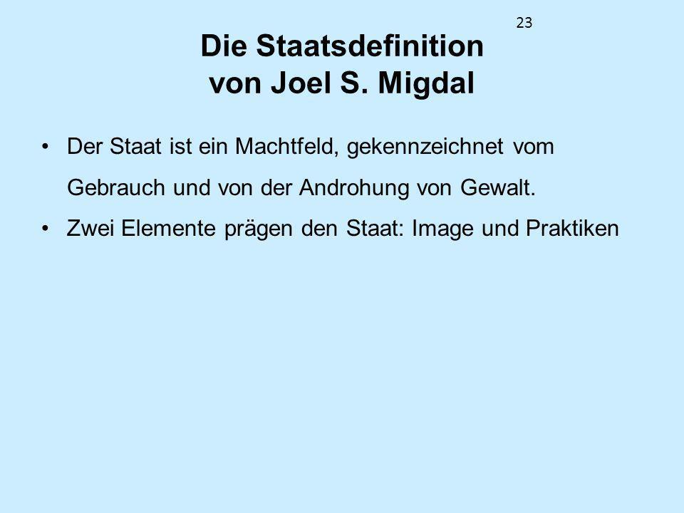 23 Die Staatsdefinition von Joel S. Migdal Der Staat ist ein Machtfeld, gekennzeichnet vom Gebrauch und von der Androhung von Gewalt. Zwei Elemente pr