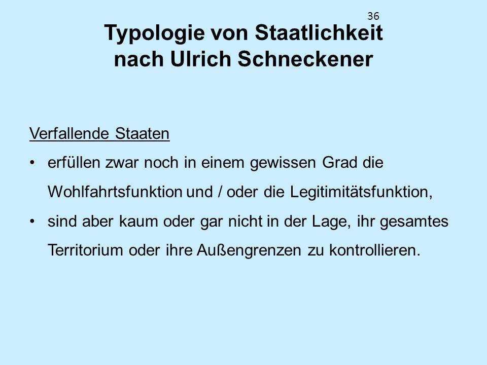 36 Typologie von Staatlichkeit nach Ulrich Schneckener Verfallende Staaten erfüllen zwar noch in einem gewissen Grad die Wohlfahrtsfunktion und / oder