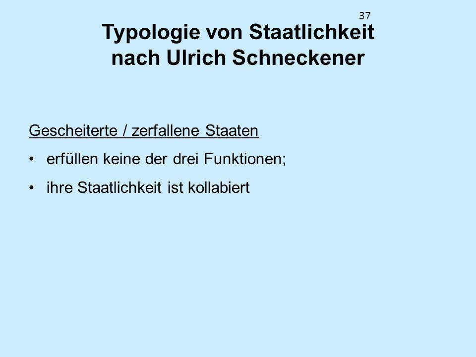 37 Typologie von Staatlichkeit nach Ulrich Schneckener Gescheiterte / zerfallene Staaten erfüllen keine der drei Funktionen; ihre Staatlichkeit ist ko