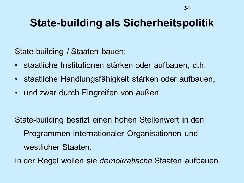 54 State-building als Sicherheitspolitik State-building / Staaten bauen: staatliche Institutionen stärken oder aufbauen, d.h. staatliche Handlungsfähi