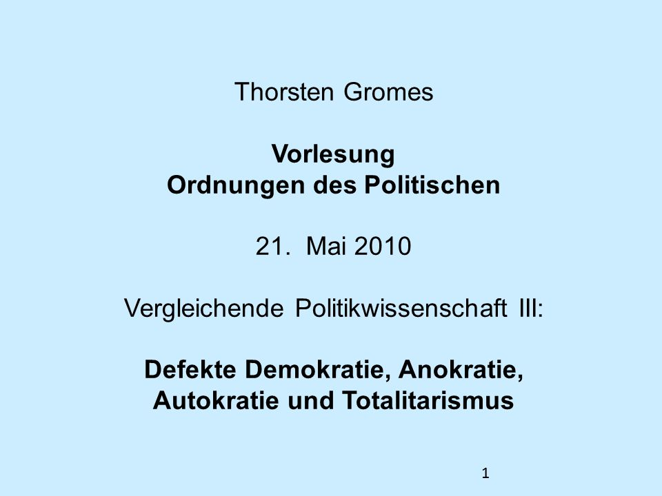 11 Thorsten Gromes Vorlesung Ordnungen des Politischen 21. Mai 2010 Vergleichende Politikwissenschaft III: Defekte Demokratie, Anokratie, Autokratie u