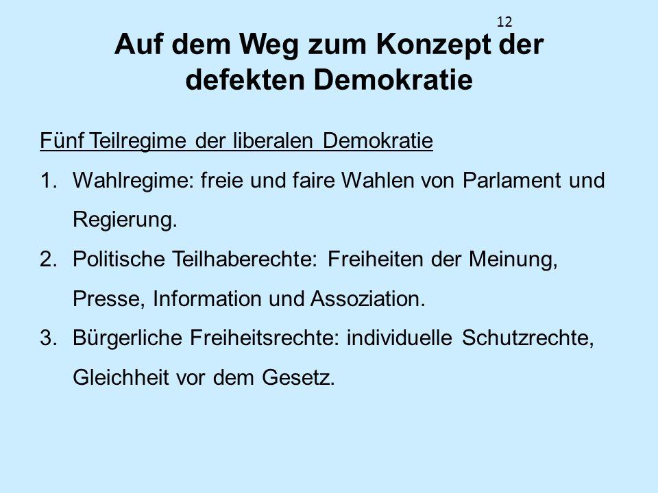 12 Auf dem Weg zum Konzept der defekten Demokratie Fünf Teilregime der liberalen Demokratie 1.Wahlregime: freie und faire Wahlen von Parlament und Reg