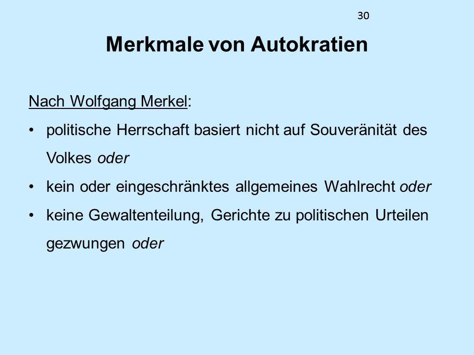 30 Merkmale von Autokratien Nach Wolfgang Merkel: politische Herrschaft basiert nicht auf Souveränität des Volkes oder kein oder eingeschränktes allgemeines Wahlrecht oder keine Gewaltenteilung, Gerichte zu politischen Urteilen gezwungen oder 30