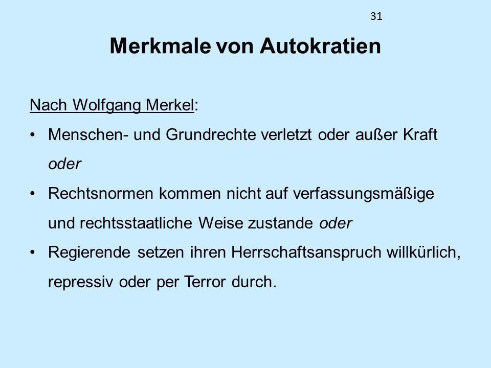 31 Merkmale von Autokratien Nach Wolfgang Merkel: Menschen- und Grundrechte verletzt oder außer Kraft oder Rechtsnormen kommen nicht auf verfassungsmäßige und rechtsstaatliche Weise zustande oder Regierende setzen ihren Herrschaftsanspruch willkürlich, repressiv oder per Terror durch.