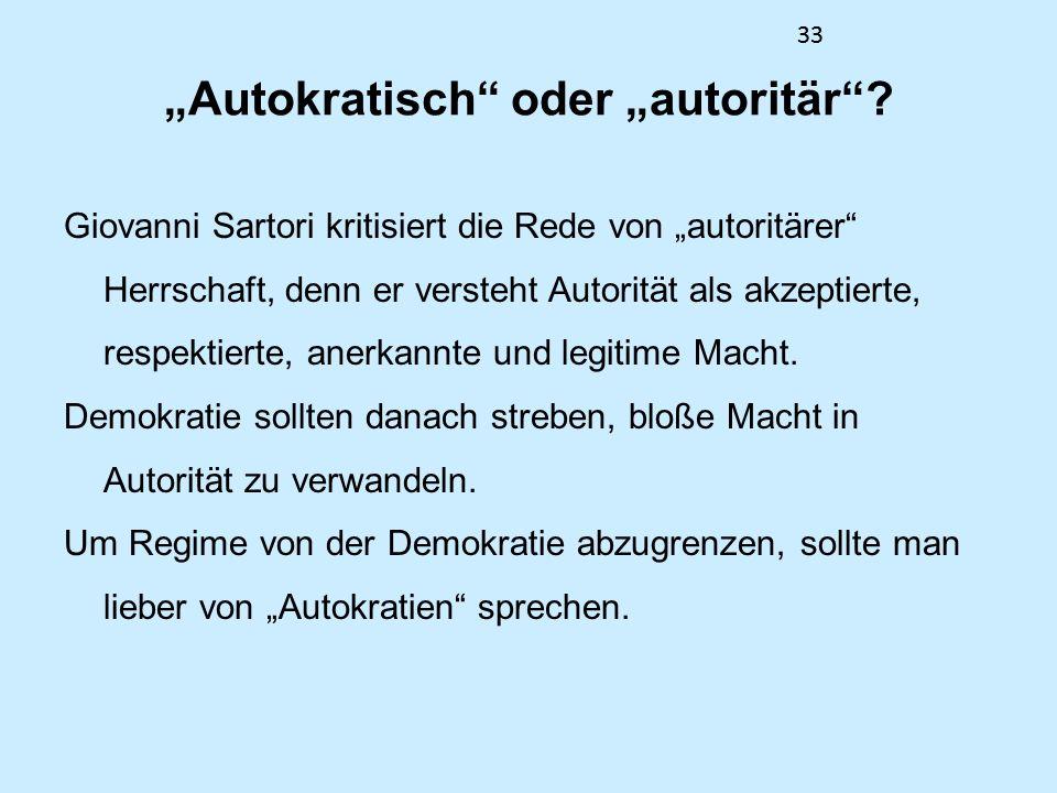 33 Autokratisch oder autoritär? Giovanni Sartori kritisiert die Rede von autoritärer Herrschaft, denn er versteht Autorität als akzeptierte, respektie