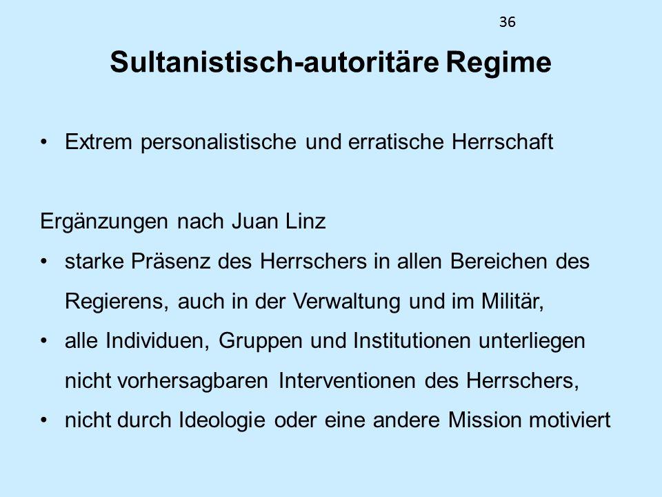 36 Sultanistisch-autoritäre Regime Extrem personalistische und erratische Herrschaft Ergänzungen nach Juan Linz starke Präsenz des Herrschers in allen